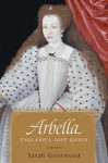 Arbella: England's Lost Queen - Sarah Gristwood