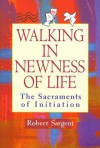 Walking in Newness of Life: The Sacraments of Initiation - Robert Sargent
