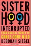 Sisterhood, Interrupted: From Radical Women to Grrls Gone Wild - Deborah Siegel, Jennifer Baumgardner