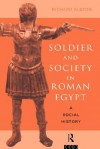 Soldier and Society in Roman Egypt: A Social History - Richard Alston