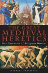 The Great Medieval Heretics: Five Centuries of Religious Dissent - Michael Frassetto
