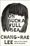 On Such a Full Sea: A Novel - Chang-rae Lee