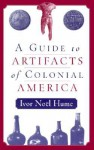 A Guide to Artifacts of Colonial America - Ivor Noël Hume