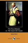 The Roundheads; Or, the Good Old Cause (Dodo Press) - Aphra Behn