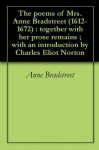 The poems of Mrs. Anne Bradstreet (1612-1672) : together with her prose remains ; with an introduction by Charles Eliot Norton - Anne Bradstreet, Charles Eliot Norton, Frank Easton Hopkins, William Randolph Hearst