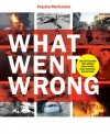 Popular Mechanics What Went Wrong: Investigating the Worst Man-made and Natural Disasters - William Hayes, Popular Mechanics Magazine