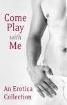 Come Play With Me: An Erotica Collection - Charlotte Stein, Madelynne Ellis, Rose de Fer, Justine Elyot, Lux Zakari