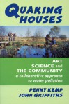 Quaking Houses: Art, Science and the Community: A Collaborative Approach to Water Pollution - Penny Kemp, John Griffiths, John C. Griffiths