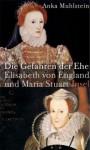 Die Gefahren der Ehe : Elisabeth von England und Maria Stuart - Anka Muhlstein