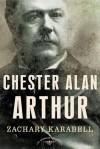 Chester Alan Arthur: The American Presidents Series: The 21st President, 1881-1885 - Zachary Karabell, Arthur M. Schlesinger Jr.
