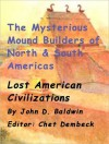The Mysterious Mound Builders of North & South Americas - John Baldwin, Chet Dembeck