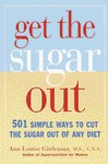 Get the Sugar Out: 501 Simple Ways to Cut the Sugar Out of Any Diet - Ann Louise Gittleman