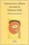 Conoscenza e Morte secondo la Dottrina Indù: Katha Upanishad - Anonymous, Ananda K. Coomaraswamy, Pietro Nutrizio, Shankaracarya Shri