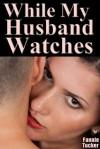 While My Husband Watches (A Voyeurism Cuckolding MMF Menage) - Fannie Tucker
