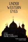 Under Western Eyes: A Play in Three Acts - Frank J. Morlock