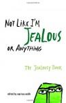 Not Like I'm Jealous or Anything: The Jealousy Book - Marissa Walsh, E. Lockhart, Siobhan Adcock, Irina Reyn, Ned Vizzini, Susan Juby, Marty Beckerman, Dyan Sheldon, Jaclyn Moriarty, Christian Bauman