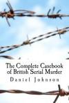 The Complete Casebook of British Serial Murder - Daniel Johnson