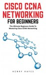 Cisco CCNA Networking For Beginners: The Ultimate Beginners Guide To Mastering Cisco CCNA Networking (CCNA, Networking, IT Security) - Henry Hayes