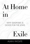 At Home in Exile: Why Diaspora Is Good for the Jews - Alan Wolfe