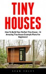 Tiny Houses: How To Build Your Perfect Tiny House - 14 Amazing Tiny House Example Plans For Beginners! (Decluttering, Small House Living, Minimalist Lifestyle) - Sean Foley