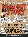 Draw Out the Story: Ten Secrets to Creating Your Own Comics - Brian McLachlan
