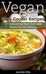 Vegan Slow Cooker Recipes: 125 Quick and Easy Vegan Slow Cooker Recipes that Taste Delicious - Jennifer Ellis