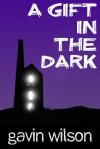 A Gift in the Dark - Gavin Wilson