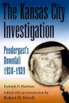 The Kansas City Investigation: Pendergast's Downfall, 1938-1939 - Rudolph H. Hartmann, Robert H. Ferrell
