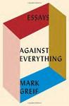 Against Everything: Essays - Mark Greif