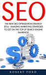 SEO: The New SEO Optimization Strategy 2016 - Amazing Marketing Strategies To Get On The Top Of Search Engine Rankings! (Google analytics, Webmaster, Website traffic) - Robert Ford