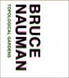 Bruce Nauman: Topological Gardens - Carlos Basualdo, Michael R. Taylor, Marco De Michelis, Erica F. Battle