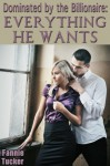 Dominated by the Billionaire: Everything He Wants (A BDSM Erotic Romance) - Fannie Tucker