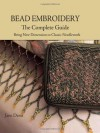 Bead Embroidery The Complete Guide: Bring New Dimension to Classic Needlework - Jane Davis