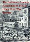 The Baltimore Lincoln Assassination Plot and Other Civil War Secrets - Allan Pinkerton, Chet Dembeck