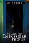 To Wish for Impossible Things - John Goode