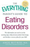 The Everything Parent's Guide to Eating Disorders: The Information Plan You Need to See the Warning Signs, Help Promote Positive Body Image, and Develop a Recovery Plan for Your Child - Angie Best-Boss