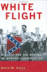 White Flight: Atlanta and the Making of Modern Conservatism - Kevin M. Kruse
