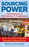 Sourcing Power: Find Products at Gift Markets & Tradeshows - Start Your Own Profitable Business Online - Nancy Alexander, Jason G. Miles