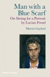 Man with a Blue Scarf: On Sitting for a Portrait by Lucian Freud - Martin Gayford