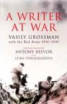 A Writer at War: Vasily Grossman with the Red Army 1941-1945 - Vasily Grossman, Antony Beevor, Luba Vinogradova
