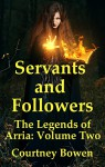 Servants and Followers (The Legends of Arria Book 2) - Courtney Bowen