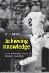 Achieving Knowledge: A Virtue-Theoretic Account of Epistemic Normativity - John Greco