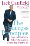 The Success Principles(TM): How to Get from Where You Are to Where You Want to Be - Jack Canfield, Janet Switzer