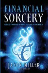 Financial Sorcery: Magical Strategies to Create Real and Lasting Wealth - Jason Miller