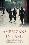 By Charles Glass Americans in Paris: Life and Death under Nazi Occupation, 1940-1944 (1st First Edition) [Hardcover] - Charles Glass