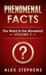 Phenomenal Facts: The Weird to the Wonderful (300 Phenomenal Facts Book 2) - Alex Stephens, Brenda Stephens