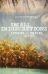 Small Indiscretions : stories of travel in Asia - Felicity Castagna