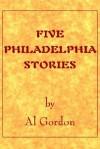Five Philadelphia Stories by Al Gordon - Al Gordon