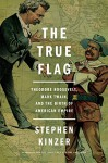 The True Flag: Theodore Roosevelt, Mark Twain, and the Birth of American Empire - Stephen Kinzer