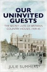 Our Uninvited Guests: The Secret Life of Britain's Country Houses 1939-45 - Julie Summers